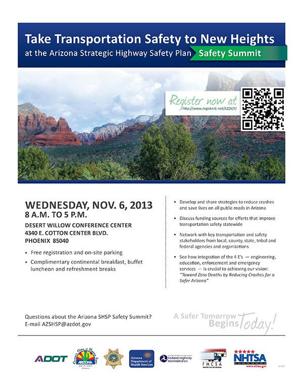 Register now at http://www.register6.net/AZDOT/<br /> Questions about the Arizona SHSP Safety Summit?<br /> E-mail AZSHSP@azdot.gov<br /> Wednesday, Nov. 6, 2013<br /> 8 a.m. to 5 p.m.<br /> Desert Willow Conference Center<br /> 4340 E. Cott on Center Blvd.<br /> Phoenix 85040